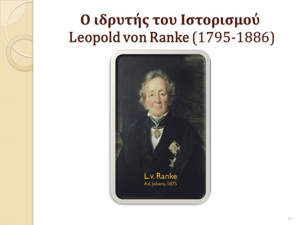 Ο ιδρυτής του Ιστορισμού Leopold von Ranke (1795-1886) L.v. Ranke Ad. Jebens, 1875 10