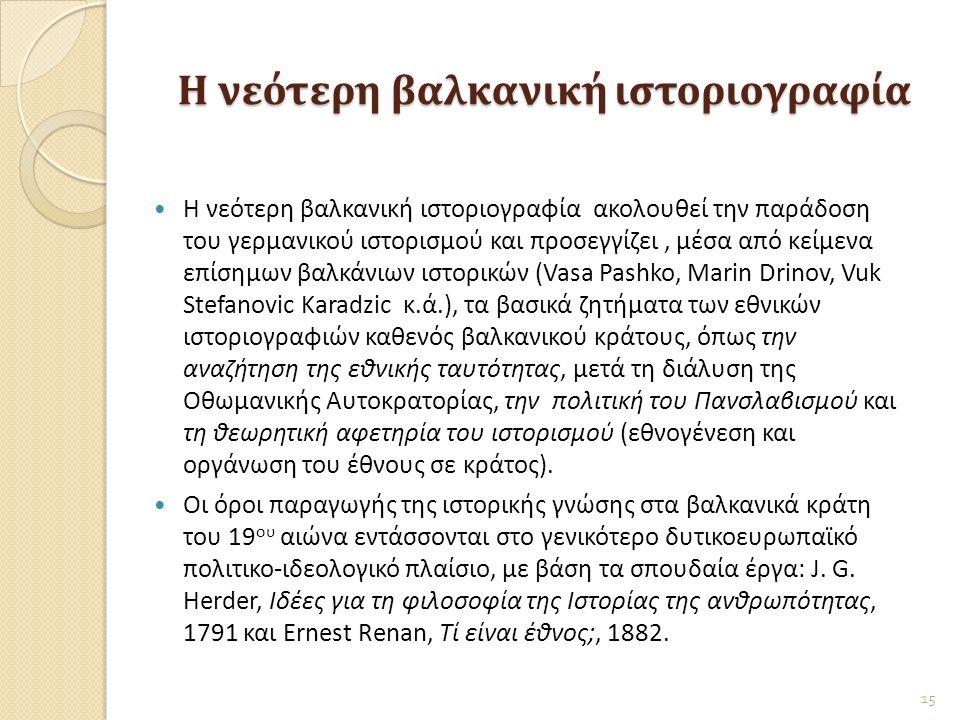 Η νεότερη βαλκανική ιστοριογραφία Η νεότερη βαλκανική ιστοριογραφία ακολουθεί την παράδοση του γερμανικού ιστορισμού και προσεγγίζει, μέσα από κείμενα επίσημων βαλκάνιων ιστορικών (Vasa Pashko, Μarin Drinov, Vuk Stefanovic Karadzic κ.ά.), τα βασικά ζητήματα των εθνικών ιστοριογραφιών καθενός βαλκανικού κράτους, όπως την αναζήτηση της εθνικής ταυτότητας, μετά τη διάλυση της Οθωμανικής Αυτοκρατορίας, την πολιτική του Πανσλαβισμού και τη θεωρητική αφετηρία του ιστορισμού (εθνογένεση και οργάνωση του έθνους σε κράτος).