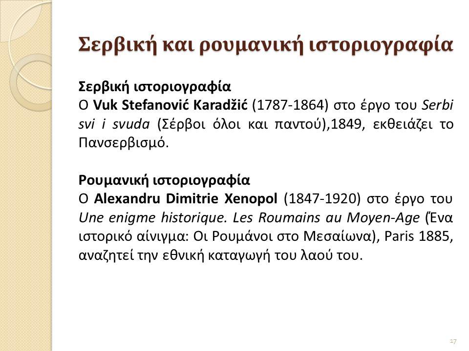 Σερβική και ρουμανική ιστοριογραφία Σερβική ιστοριογραφία Ο Vuk Stefanović Karadžić (1787-1864) στο έργο του Serbi svi i svuda (Σέρβοι όλοι και παντού),1849, εκθειάζει το Πανσερβισμό.