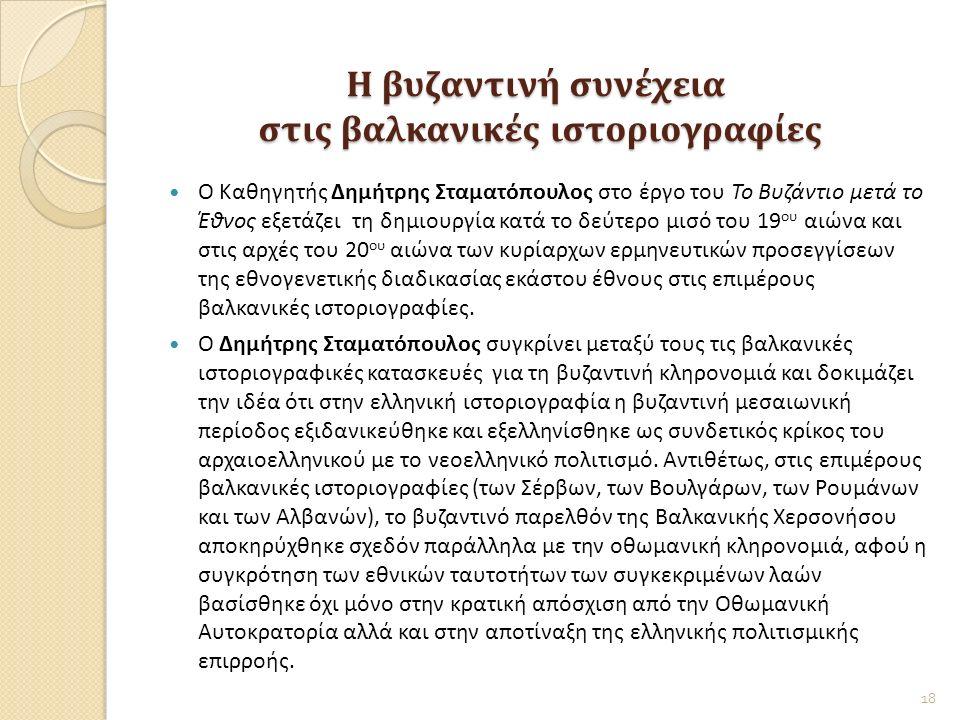 Η βυζαντινή συνέχεια στις βαλκανικές ιστοριογραφίες Ο Καθηγητής Δημήτρης Σταματόπουλος στο έργο του Το Βυζάντιο μετά το Έθνος εξετάζει τη δημιουργία κατά το δεύτερο μισό του 19 ου αιώνα και στις αρχές του 20 ου αιώνα των κυρίαρχων ερμηνευτικών προσεγγίσεων της εθνογενετικής διαδικασίας εκάστου έθνους στις επιμέρους βαλκανικές ιστοριογραφίες.