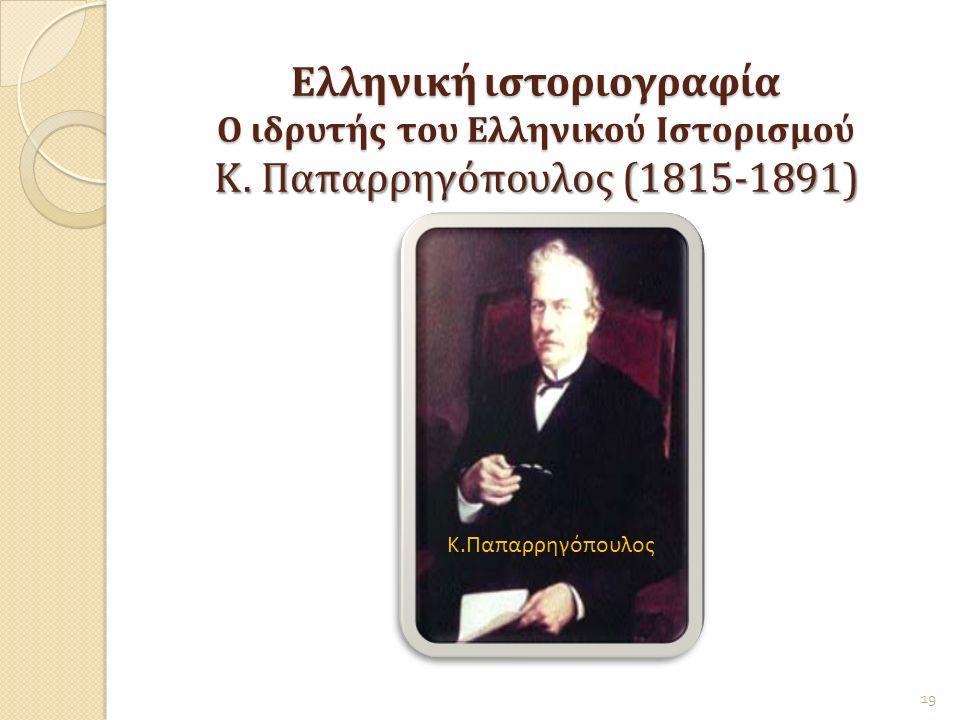Ελληνική ιστοριογραφία Ο ιδρυτής του Ελληνικού Ιστορισμού Κ. Παπαρρηγόπουλος (1815-1891) 19 Κ.Παπαρρηγόπουλος