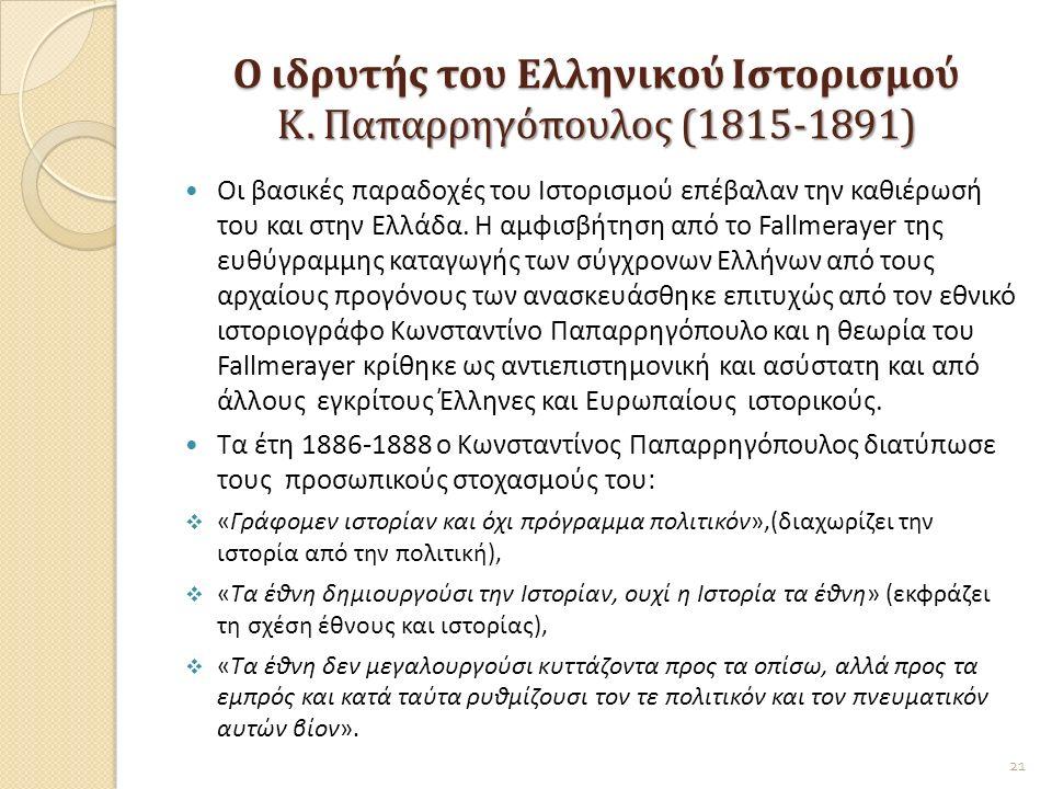Ο ιδρυτής του Ελληνικού Ιστορισμού Κ. Παπαρρηγόπουλος (1815-1891) Οι βασικές παραδοχές του Ιστορισμού επέβαλαν την καθιέρωσή του και στην Ελλάδα. Η αμ