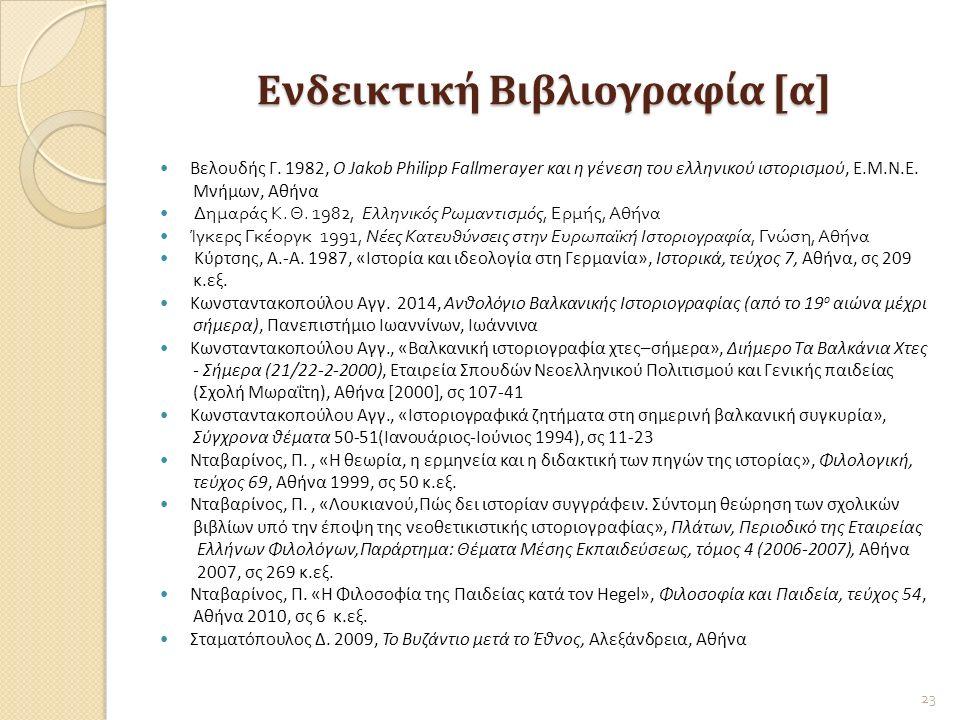 Ενδεικτική Βιβλιογραφία [α] Βελουδής Γ. 1982, O Jakob Philipp Fallmerayer και η γένεση του ελληνικού ιστορισμού, Ε.Μ.Ν.Ε. Μνήμων, Αθήνα Δημαράς Κ. Θ.