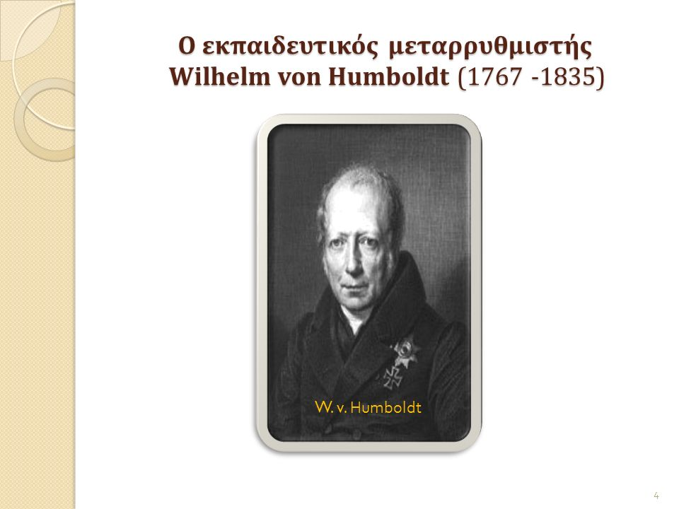 Ο εκπαιδευτικός μεταρρυθμιστής Wilhelm von Humboldt (1767 -1835) Ο εκπαιδευτικός μεταρρυθμιστής Wilhelm von Humboldt (1767 -1835) 4 W. v. Humboldt
