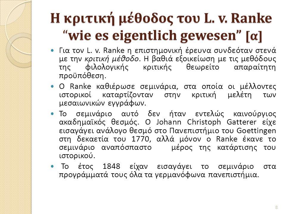 """Η κριτική μέθοδος του L. v. Ranke """"wie es eigentlich gewesen"""" [α] Για τον L. v. Ranke η επιστημονική έρευνα συνδεόταν στενά με την κριτική μέθοδο. Η β"""
