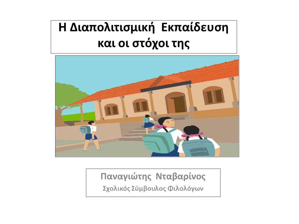 H Διαπολιτισμική Εκπαίδευση και οι στόχοι της Παναγιώτης Νταβαρίνος Σχολικός Σύμβουλος Φιλολόγων