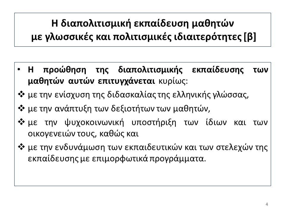 Η διαπολιτισμική εκπαίδευση μαθητών με γλωσσικές και πολιτισμικές ιδιαιτερότητες [β] Η προώθηση της διαπολιτισμικής εκπαίδευσης των μαθητών αυτών επιτυγχάνεται κυρίως:  με την ενίσχυση της διδασκαλίας της ελληνικής γλώσσας,  με την ανάπτυξη των δεξιοτήτων των μαθητών,  με την ψυχοκοινωνική υποστήριξη των ίδιων και των οικογενειών τους, καθώς και  με την ενδυνάμωση των εκπαιδευτικών και των στελεχών της εκπαίδευσης με επιμορφωτικά προγράμματα.