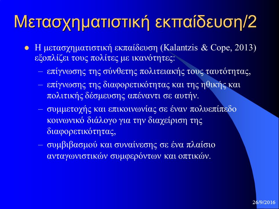 Μετασχηματιστική εκπαίδευση/2 Η μετασχηματιστική εκπαίδευση (Kalantzis & Cope, 2013) εξοπλίζει τους πολίτες με ικανότητες: –επίγνωσης της σύνθετης πολιτειακής τους ταυτότητας, –επίγνωσης της διαφορετικότητας και της ηθικής και πολιτικής δέσμευσης απέναντι σε αυτήν.