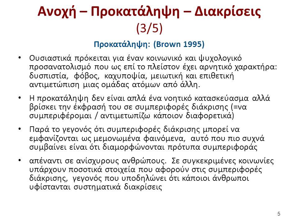 Ανοχή – Προκατάληψη – Διακρίσεις (3/5) Προκατάληψη: (Brown 1995) Ουσιαστικά πρόκειται για έναν κοινωνικό και ψυχολογικό προσανατολισμό που ως επί το πλείστον έχει αρνητικό χαρακτήρα: δυσπιστία, φόβος, καχυποψία, μειωτική και επιθετική αντιμετώπιση μιας ομάδας ατόμων από άλλη.