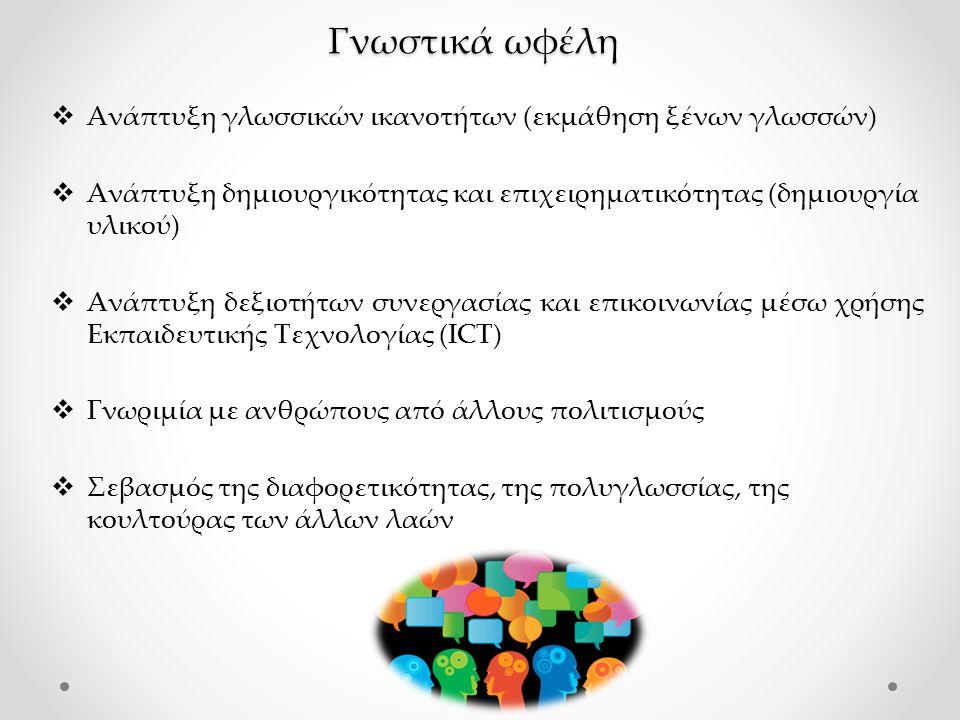 Γνωστικά ωφέλη  Ανάπτυξη γλωσσικών ικανοτήτων (εκμάθηση ξένων γλωσσών)  Ανάπτυξη δημιουργικότητας και επιχειρηματικότητας (δημιουργία υλικού)  Ανάπτυξη δεξιοτήτων συνεργασίας και επικοινωνίας μέσω χρήσης Εκπαιδευτικής Τεχνολογίας (ICT)  Γνωριμία με ανθρώπους από άλλους πολιτισμούς  Σεβασμός της διαφορετικότητας, της πολυγλωσσίας, της κουλτούρας των άλλων λαών