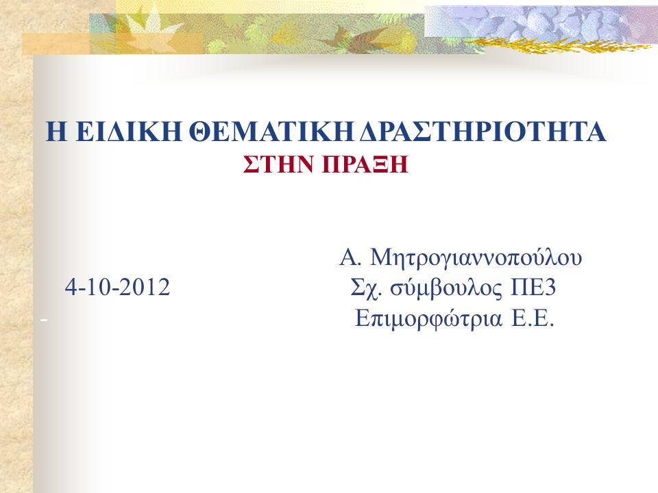 Η ΕΙΔΙΚΗ ΘΕΜΑΤΙΚΗ ΔΡΑΣΤΗΡΙΟΤΗΤΑ ΣΤΗΝ ΠΡΑΞΗ Α. Μητρογιαννοπούλου 4-10-2012 Σχ. σύμβουλος ΠΕ3 - Επιμορφώτρια Ε.Ε.