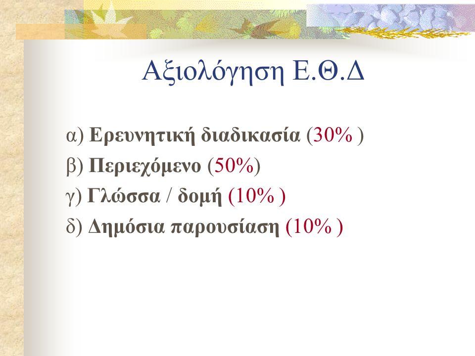 Αξιολόγηση Ε.Θ.Δ α) Ερευνητική διαδικασία (30% ) β) Περιεχόμενο (50%) γ) Γλώσσα / δομή (10% ) δ) Δημόσια παρουσίαση (10% )