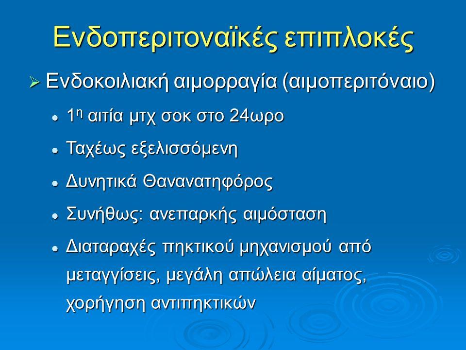 Ενδοπεριτοναϊκές επιπλοκές  Ενδοκοιλιακή αιμορραγία (αιμοπεριτόναιο) 1 η αιτία μτχ σοκ στο 24ωρο 1 η αιτία μτχ σοκ στο 24ωρο Ταχέως εξελισσόμενη Ταχέως εξελισσόμενη Δυνητικά Θανανατηφόρος Δυνητικά Θανανατηφόρος Συνήθως: ανεπαρκής αιμόσταση Συνήθως: ανεπαρκής αιμόσταση Διαταραχές πηκτικού μηχανισμού από μεταγγίσεις, μεγάλη απώλεια αίματος, χορήγηση αντιπηκτικών Διαταραχές πηκτικού μηχανισμού από μεταγγίσεις, μεγάλη απώλεια αίματος, χορήγηση αντιπηκτικών