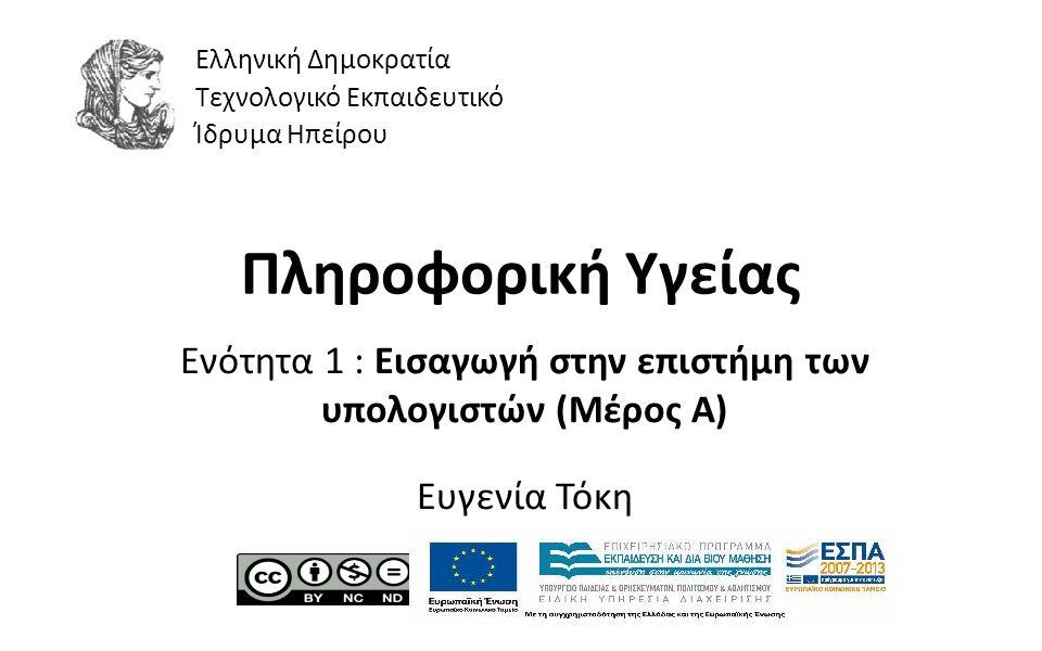 1 Πληροφορική Υγείας Ενότητα 1 : Εισαγωγή στην επιστήμη των υπολογιστών (Μέρος Α) Ευγενία Τόκη Ελληνική Δημοκρατία Τεχνολογικό Εκπαιδευτικό Ίδρυμα Ηπε