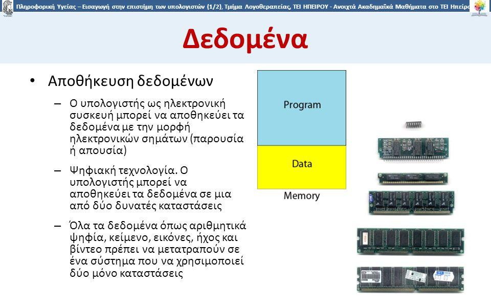 2525 Πληροφορική Υγείας – Εισαγωγή στην επιστήμη των υπολογιστών (1/2), Τμήμα Λογοθεραπείας, ΤΕΙ ΗΠΕΙΡΟΥ - Ανοιχτά Ακαδημαϊκά Μαθήματα στο ΤΕΙ Ηπείρου Δεδομένα Αποθήκευση δεδομένων – Ο υπολογιστής ως ηλεκτρονική συσκευή μπορεί να αποθηκεύει τα δεδομένα με την μορφή ηλεκτρονικών σημάτων (παρουσία ή απουσία) – Ψηφιακή τεχνολογία.