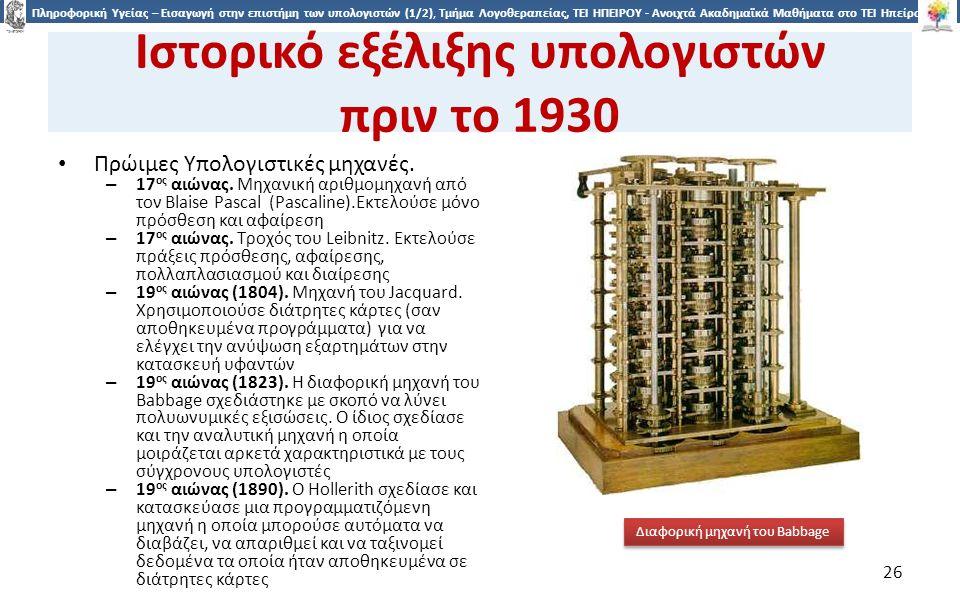 2626 Πληροφορική Υγείας – Εισαγωγή στην επιστήμη των υπολογιστών (1/2), Τμήμα Λογοθεραπείας, ΤΕΙ ΗΠΕΙΡΟΥ - Ανοιχτά Ακαδημαϊκά Μαθήματα στο ΤΕΙ Ηπείρου Ιστορικό εξέλιξης υπολογιστών πριν το 1930 Πρώιμες Υπολογιστικές μηχανές.