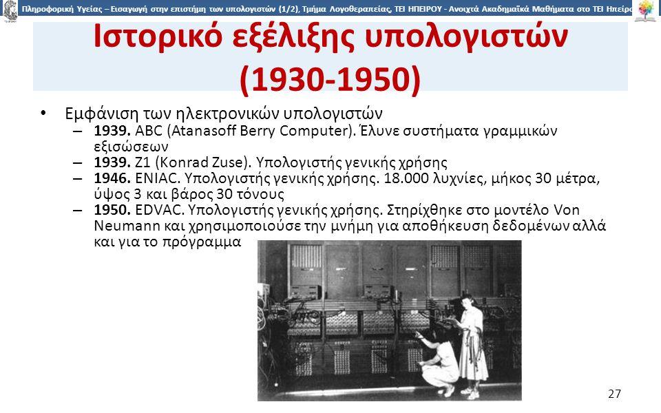 2727 Πληροφορική Υγείας – Εισαγωγή στην επιστήμη των υπολογιστών (1/2), Τμήμα Λογοθεραπείας, ΤΕΙ ΗΠΕΙΡΟΥ - Ανοιχτά Ακαδημαϊκά Μαθήματα στο ΤΕΙ Ηπείρου Ιστορικό εξέλιξης υπολογιστών (1930-1950) Εμφάνιση των ηλεκτρονικών υπολογιστών – 1939.