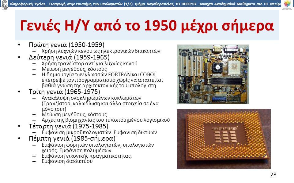 2828 Πληροφορική Υγείας – Εισαγωγή στην επιστήμη των υπολογιστών (1/2), Τμήμα Λογοθεραπείας, ΤΕΙ ΗΠΕΙΡΟΥ - Ανοιχτά Ακαδημαϊκά Μαθήματα στο ΤΕΙ Ηπείρου Γενιές Η/Υ από το 1950 μέχρι σήμερα Πρώτη γενιά (1950-1959) – Χρήση λυχνιών κενού ως ηλεκτρονικών διακοπτών Δεύτερη γενιά (1959-1965) – Χρήση τρανζίστορ αντί για λυχνίες κενού – Μείωση μεγέθους, κόστους – H δημιουργία των γλωσσών FORTRAN και COBOL επέτρεψε τον προγραμματισμό χωρίς να απαιτείται βαθιά γνώση της αρχιτεκτονικής του υπολογιστή Τρίτη γενιά (1965-1975) – Ανακάλυψη ολοκληρωμένων κυκλωμάτων (Τρανζίστορ, καλωδίωση και άλλα στοιχεία σε ένα μόνο τσιπ) – Μείωση μεγέθους, κόστους – Αρχές της βιομηχανίας του τυποποιημένου λογισμικού Τέταρτη γενιά (1975-1985) – Εμφάνιση μικροϋπολογιστών.