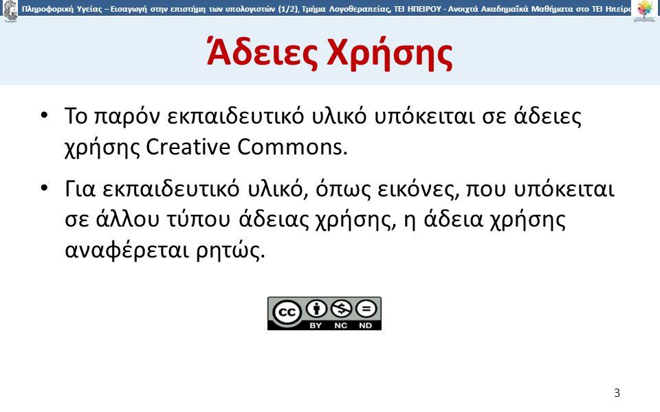 3 Πληροφορική Υγείας – Εισαγωγή στην επιστήμη των υπολογιστών (1/2), Τμήμα Λογοθεραπείας, ΤΕΙ ΗΠΕΙΡΟΥ - Ανοιχτά Ακαδημαϊκά Μαθήματα στο ΤΕΙ Ηπείρου Άδειες Χρήσης Το παρόν εκπαιδευτικό υλικό υπόκειται σε άδειες χρήσης Creative Commons.