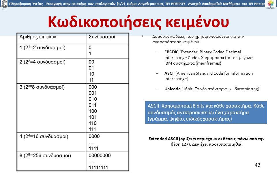 4343 Πληροφορική Υγείας – Εισαγωγή στην επιστήμη των υπολογιστών (1/2), Τμήμα Λογοθεραπείας, ΤΕΙ ΗΠΕΙΡΟΥ - Ανοιχτά Ακαδημαϊκά Μαθήματα στο ΤΕΙ Ηπείρου Κωδικοποιήσεις κειμένου 43 Δυαδικοί κώδικες που χρησιμοποιούνται για την αναπαράσταση κειμένου – EBCDIC (Extended Binary Coded Decimal Interchange Code).