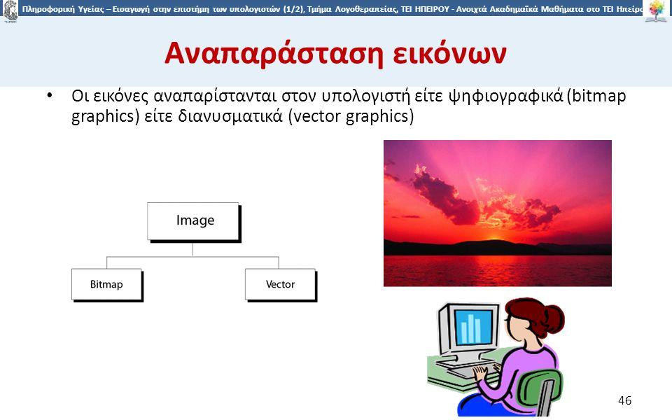 4646 Πληροφορική Υγείας – Εισαγωγή στην επιστήμη των υπολογιστών (1/2), Τμήμα Λογοθεραπείας, ΤΕΙ ΗΠΕΙΡΟΥ - Ανοιχτά Ακαδημαϊκά Μαθήματα στο ΤΕΙ Ηπείρου Αναπαράσταση εικόνων Οι εικόνες αναπαρίστανται στον υπολογιστή είτε ψηφιογραφικά (bitmap graphics) είτε διανυσματικά (vector graphics) 46