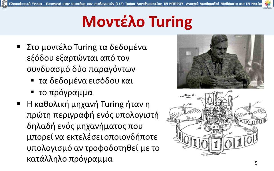 5 Πληροφορική Υγείας – Εισαγωγή στην επιστήμη των υπολογιστών (1/2), Τμήμα Λογοθεραπείας, ΤΕΙ ΗΠΕΙΡΟΥ - Ανοιχτά Ακαδημαϊκά Μαθήματα στο ΤΕΙ Ηπείρου Μοντέλο Turing  Στο μοντέλο Turing τα δεδομένα εξόδου εξαρτώνται από τον συνδυασμό δύο παραγόντων  τα δεδομένα εισόδου και  το πρόγραμμα  Η καθολική μηχανή Turing ήταν η πρώτη περιγραφή ενός υπολογιστή δηλαδή ενός μηχανήματος που μπορεί να εκτελέσει οποιονδήποτε υπολογισμό αν τροφοδοτηθεί με το κατάλληλο πρόγραμμα 5