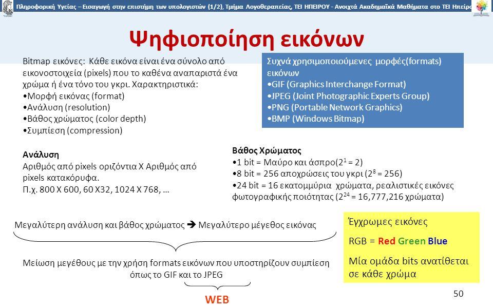 5050 Πληροφορική Υγείας – Εισαγωγή στην επιστήμη των υπολογιστών (1/2), Τμήμα Λογοθεραπείας, ΤΕΙ ΗΠΕΙΡΟΥ - Ανοιχτά Ακαδημαϊκά Μαθήματα στο ΤΕΙ Ηπείρου Ψηφιοποίηση εικόνων Βάθος Χρώματος 1 bit = Μαύρο και άσπρο(2 1 = 2) 8 bit = 256 αποχρώσεις του γκρι (2 8 = 256) 24 bit = 16 εκατομμύρια χρώματα, ρεαλιστικές εικόνες φωτογραφικής ποιότητας (2 24 = 16,777,216 χρώματα) Συχνά χρησιμοποιούμενες μορφές(formats) εικόνων GIF (Graphics Interchange Format) JPEG (Joint Photographic Experts Group) PNG (Portable Network Graphics) BMP (Windows Bitmap) Bitmap εικόνες: Κάθε εικόνα είναι ένα σύνολο από εικονοστοιχεία (pixels) που το καθένα αναπαριστά ένα χρώμα ή ένα τόνο του γκρι.