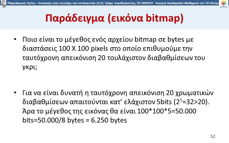 5252 Πληροφορική Υγείας – Εισαγωγή στην επιστήμη των υπολογιστών (1/2), Τμήμα Λογοθεραπείας, ΤΕΙ ΗΠΕΙΡΟΥ - Ανοιχτά Ακαδημαϊκά Μαθήματα στο ΤΕΙ Ηπείρου Παράδειγμα (εικόνα bitmap) Ποιο είναι το μέγεθος ενός αρχείου bitmap σε bytes με διαστάσεις 100 Χ 100 pixels στο οποίο επιθυμούμε την ταυτόχρονη απεικόνιση 20 τουλάχιστον διαβαθμίσεων του γκρι; Για να είναι δυνατή η ταυτόχρονη απεικόνιση 20 χρωματικών διαβαθμίσεων απαιτούνται κατ' ελάχιστον 5bits (2 5 =32>20).