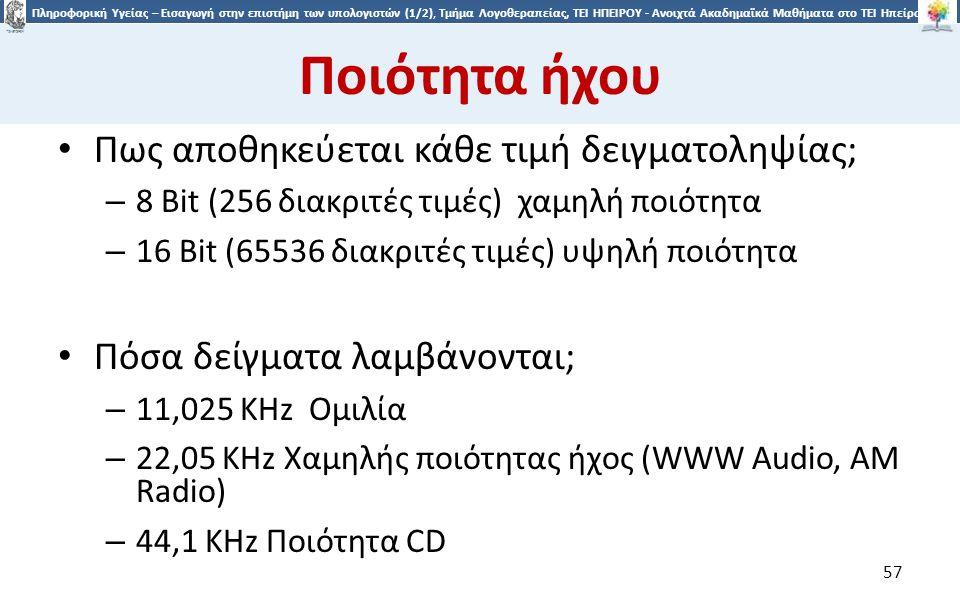 5757 Πληροφορική Υγείας – Εισαγωγή στην επιστήμη των υπολογιστών (1/2), Τμήμα Λογοθεραπείας, ΤΕΙ ΗΠΕΙΡΟΥ - Ανοιχτά Ακαδημαϊκά Μαθήματα στο ΤΕΙ Ηπείρου Ποιότητα ήχου Πως αποθηκεύεται κάθε τιμή δειγματοληψίας; – 8 Bit (256 διακριτές τιμές) χαμηλή ποιότητα – 16 Bit (65536 διακριτές τιμές) υψηλή ποιότητα Πόσα δείγματα λαμβάνονται; – 11,025 KHz Ομιλία – 22,05 KHz Χαμηλής ποιότητας ήχος (WWW Audio, AM Radio) – 44,1 KHz Ποιότητα CD 57