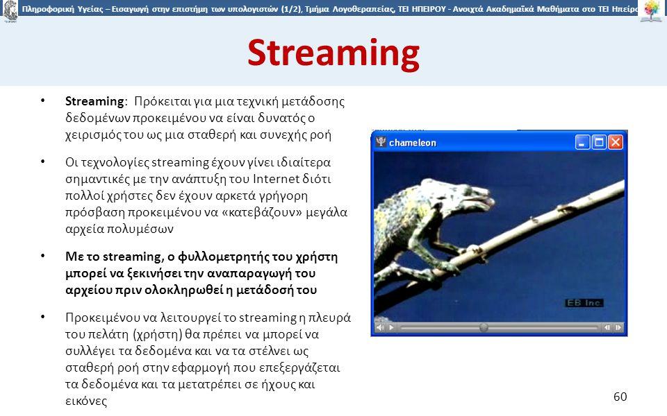 6060 Πληροφορική Υγείας – Εισαγωγή στην επιστήμη των υπολογιστών (1/2), Τμήμα Λογοθεραπείας, ΤΕΙ ΗΠΕΙΡΟΥ - Ανοιχτά Ακαδημαϊκά Μαθήματα στο ΤΕΙ Ηπείρου Streaming Streaming: Πρόκειται για μια τεχνική μετάδοσης δεδομένων προκειμένου να είναι δυνατός ο χειρισμός του ως μια σταθερή και συνεχής ροή Οι τεχνολογίες streaming έχουν γίνει ιδιαίτερα σημαντικές με την ανάπτυξη του Internet διότι πολλοί χρήστες δεν έχουν αρκετά γρήγορη πρόσβαση προκειμένου να «κατεβάζουν» μεγάλα αρχεία πολυμέσων Με το streaming, ο φυλλομετρητής του χρήστη μπορεί να ξεκινήσει την αναπαραγωγή του αρχείου πριν ολοκληρωθεί η μετάδοσή του Προκειμένου να λειτουργεί το streaming η πλευρά του πελάτη (χρήστη) θα πρέπει να μπορεί να συλλέγει τα δεδομένα και να τα στέλνει ως σταθερή ροή στην εφαρμογή που επεξεργάζεται τα δεδομένα και τα μετατρέπει σε ήχους και εικόνες 60