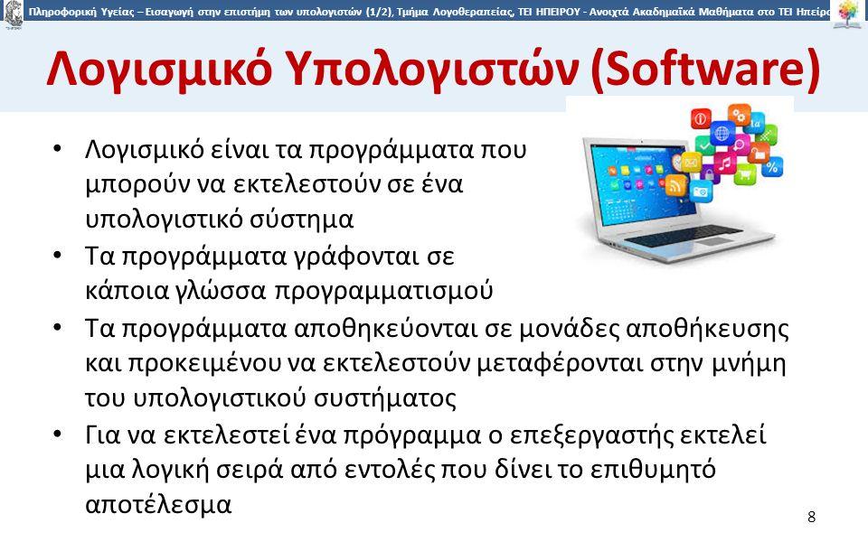 8 Πληροφορική Υγείας – Εισαγωγή στην επιστήμη των υπολογιστών (1/2), Τμήμα Λογοθεραπείας, ΤΕΙ ΗΠΕΙΡΟΥ - Ανοιχτά Ακαδημαϊκά Μαθήματα στο ΤΕΙ Ηπείρου Λογισμικό Υπολογιστών (Software) Λογισμικό είναι τα προγράμματα που μπορούν να εκτελεστούν σε ένα υπολογιστικό σύστημα Τα προγράμματα γράφονται σε κάποια γλώσσα προγραμματισμού 8 Τα προγράμματα αποθηκεύονται σε μονάδες αποθήκευσης και προκειμένου να εκτελεστούν μεταφέρονται στην μνήμη του υπολογιστικού συστήματος Για να εκτελεστεί ένα πρόγραμμα ο επεξεργαστής εκτελεί μια λογική σειρά από εντολές που δίνει το επιθυμητό αποτέλεσμα