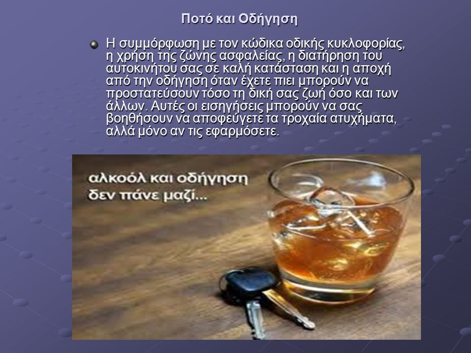 Ποτό και Οδήγηση Η συμμόρφωση με τον κώδικα οδικής κυκλοφορίας, η χρήση της ζώνης ασφαλείας, η διατήρηση του αυτοκινήτου σας σε καλή κατάσταση και η αποχή από την οδήγηση όταν έχετε πιει μπορούν να προστατεύσουν τόσο τη δική σας ζωή όσο και των άλλων.