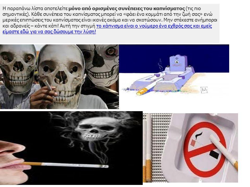 Η παραπάνω λίστα αποτελείτε μόνο από ορισμένες συνέπειες του καπνίσματος (τις πιο σημαντικές). Κάθε συνέπεια του καπνίσματος μπορεί να «φάει ένα κομμά