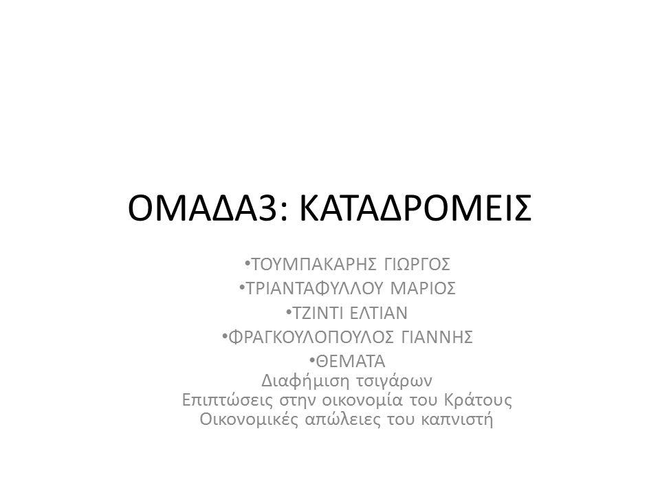 ΟΜΑΔΑ3: ΚΑΤΑΔΡΟΜΕΙΣ ΤΟΥΜΠΑΚΑΡΗΣ ΓΙΩΡΓΟΣ ΤΡΙΑΝΤΑΦΥΛΛΟΥ ΜΑΡΙΟΣ ΤΖΙΝΤΙ ΕΛΤΙΑΝ ΦΡΑΓΚΟΥΛΟΠΟΥΛΟΣ ΓΙΑΝΝΗΣ ΘΕΜΑΤΑ Διαφήμιση τσιγάρων Επιπτώσεις στην οικονομία