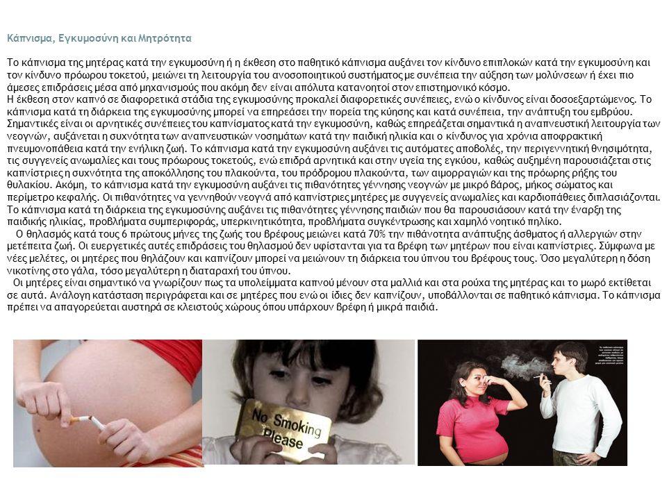 Κάπνισμα, Εγκυμοσύνη και Μητρότητα Το κάπνισμα της μητέρας κατά την εγκυμοσύνη ή η έκθεση στο παθητικό κάπνισμα αυξάνει τον κίνδυνο επιπλοκών κατά την εγκυμοσύνη και τον κίνδυνο πρόωρου τοκετού, μειώνει τη λειτουργία του ανοσοποιητικού συστήματος με συνέπεια την αύξηση των μολύνσεων ή έχει πιο άμεσες επιδράσεις μέσα από μηχανισμούς που ακόμη δεν είναι απόλυτα κατανοητοί στον επιστημονικό κόσμο.