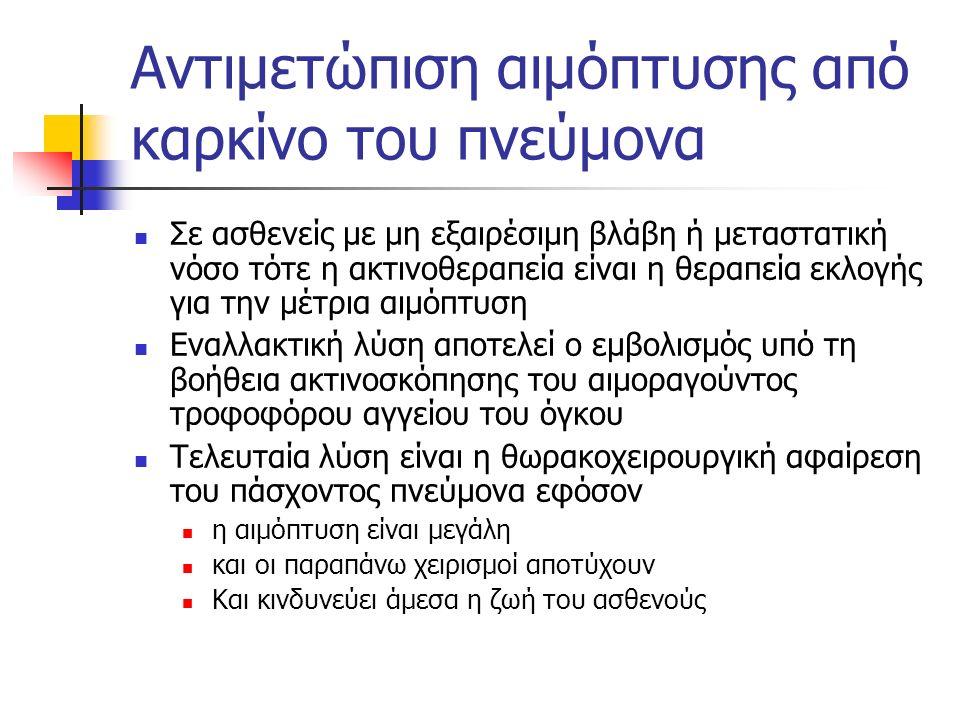 Αντιμετώπιση αιμόπτυσης από καρκίνο του πνεύμονα Σε ασθενείς με μη εξαιρέσιμη βλάβη ή μεταστατική νόσο τότε η ακτινοθεραπεία είναι η θεραπεία εκλογής για την μέτρια αιμόπτυση Εναλλακτική λύση αποτελεί ο εμβολισμός υπό τη βοήθεια ακτινοσκόπησης του αιμοραγούντος τροφοφόρου αγγείου του όγκου Τελευταία λύση είναι η θωρακοχειρουργική αφαίρεση του πάσχοντος πνεύμονα εφόσον η αιμόπτυση είναι μεγάλη και οι παραπάνω χειρισμοί αποτύχουν Και κινδυνεύει άμεσα η ζωή του ασθενούς