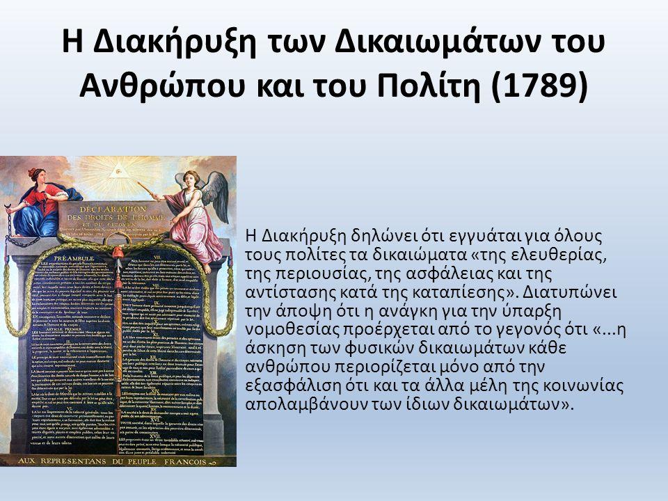 Η Διακήρυξη των Δικαιωμάτων του Ανθρώπου και του Πολίτη (1789) Η Διακήρυξη δηλώνει ότι εγγυάται για όλους τους πολίτες τα δικαιώματα «της ελευθερίας, της περιουσίας, της ασφάλειας και της αντίστασης κατά της καταπίεσης».