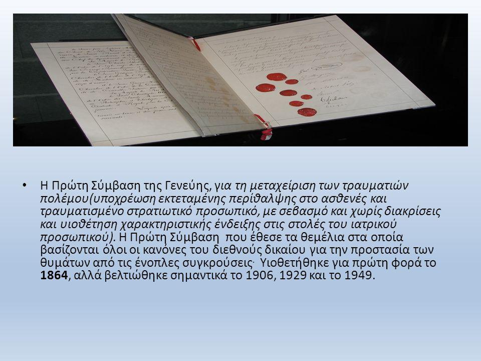 Η Πρώτη Σύμβαση της Γενεύης, για τη μεταχείριση των τραυματιών πολέμου(υποχρέωση εκτεταμένης περίθαλψης στο ασθενές και τραυματισμένο στρατιωτικό προσωπικό, με σεβασμό και χωρίς διακρίσεις και υιοθέτηση χαρακτηριστικής ένδειξης στις στολές του ιατρικού προσωπικού).
