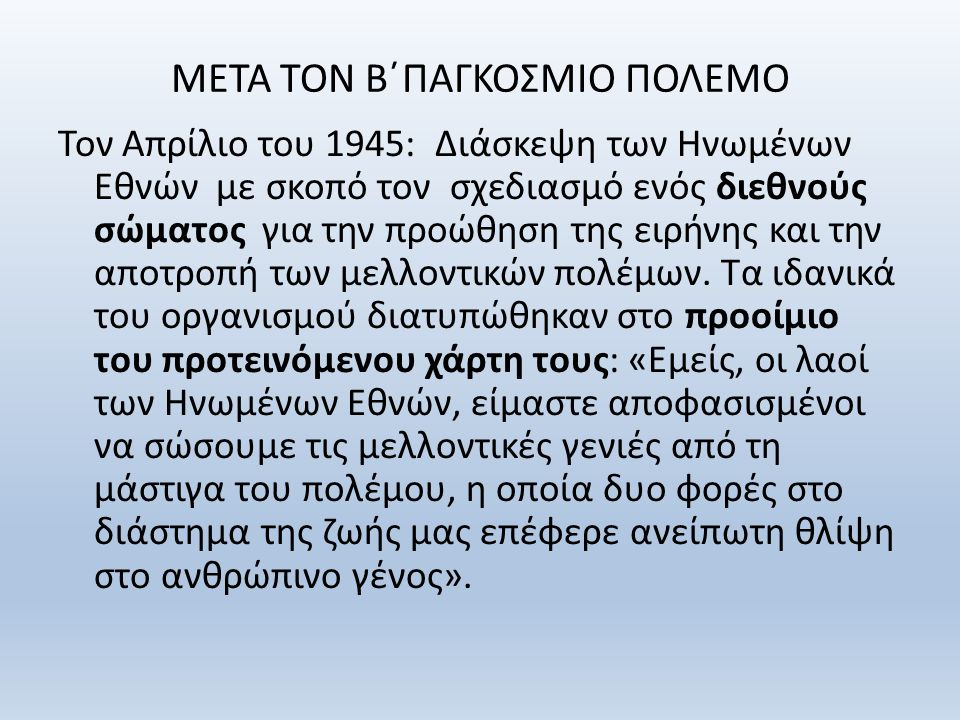 ΜΕΤΑ ΤΟΝ Β΄ΠΑΓΚΟΣΜΙΟ ΠΟΛΕΜΟ Τον Απρίλιο του 1945: Διάσκεψη των Ηνωμένων Εθνών με σκοπό τον σχεδιασμό ενός διεθνούς σώματος για την προώθηση της ειρήνης και την αποτροπή των μελλοντικών πολέμων.