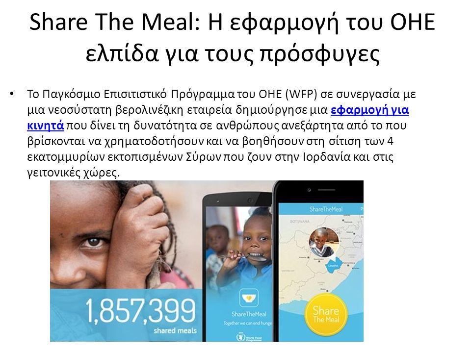 Share The Meal: Η εφαρμογή του ΟΗΕ ελπίδα για τους πρόσφυγες Το Παγκόσμιο Επισιτιστικό Πρόγραμμα του ΟΗΕ (WFP) σε συνεργασία με μια νεοσύστατη βερολινέζικη εταιρεία δημιούργησε μια εφαρμογή για κινητά που δίνει τη δυνατότητα σε ανθρώπους ανεξάρτητα από το που βρίσκονται να χρηματοδοτήσουν και να βοηθήσουν στη σίτιση των 4 εκατομμυρίων εκτοπισμένων Σύρων που ζουν στην Ιορδανία και στις γειτονικές χώρες.εφαρμογή για κινητά