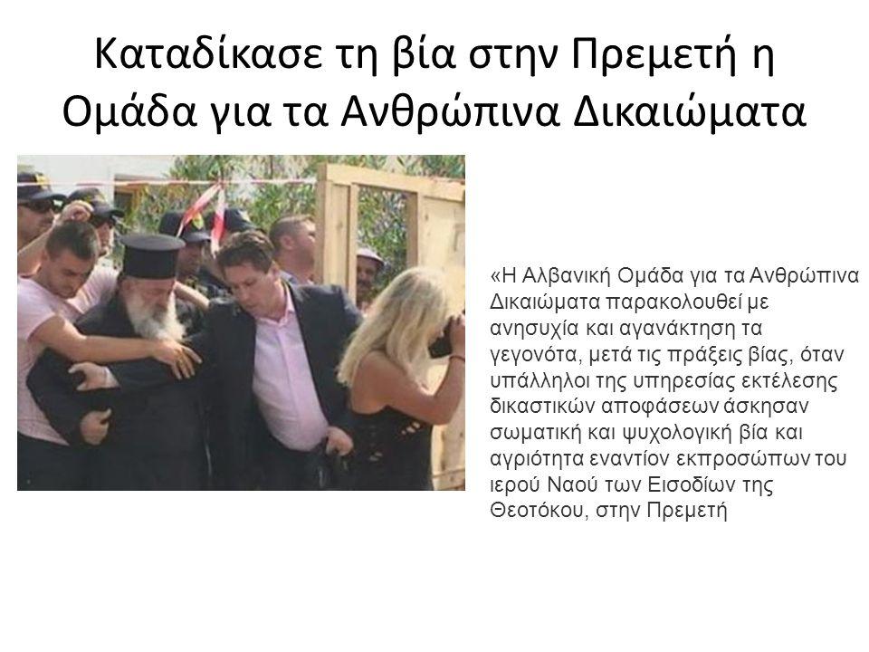 Καταδίκασε τη βία στην Πρεμετή η Ομάδα για τα Ανθρώπινα Δικαιώματα «Η Αλβανική Ομάδα για τα Ανθρώπινα Δικαιώματα παρακολουθεί με ανησυχία και αγανάκτηση τα γεγονότα, μετά τις πράξεις βίας, όταν υπάλληλοι της υπηρεσίας εκτέλεσης δικαστικών αποφάσεων άσκησαν σωματική και ψυχολογική βία και αγριότητα εναντίον εκπροσώπων του ιερού Ναού των Εισοδίων της Θεοτόκου, στην Πρεμετή
