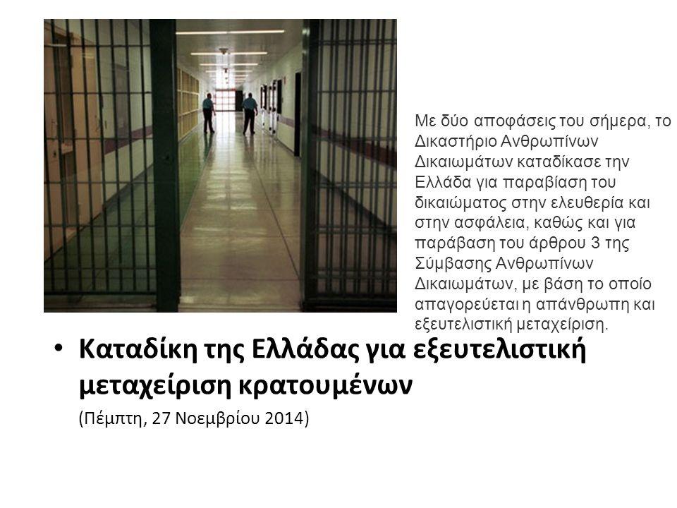 Καταδίκη της Ελλάδας για εξευτελιστική μεταχείριση κρατουμένων (Πέμπτη, 27 Νοεμβρίου 2014) Με δύο αποφάσεις του σήμερα, το Δικαστήριο Ανθρωπίνων Δικαιωμάτων καταδίκασε την Ελλάδα για παραβίαση του δικαιώματος στην ελευθερία και στην ασφάλεια, καθώς και για παράβαση του άρθρου 3 της Σύμβασης Ανθρωπίνων Δικαιωμάτων, με βάση το οποίο απαγορεύεται η απάνθρωπη και εξευτελιστική μεταχείριση.