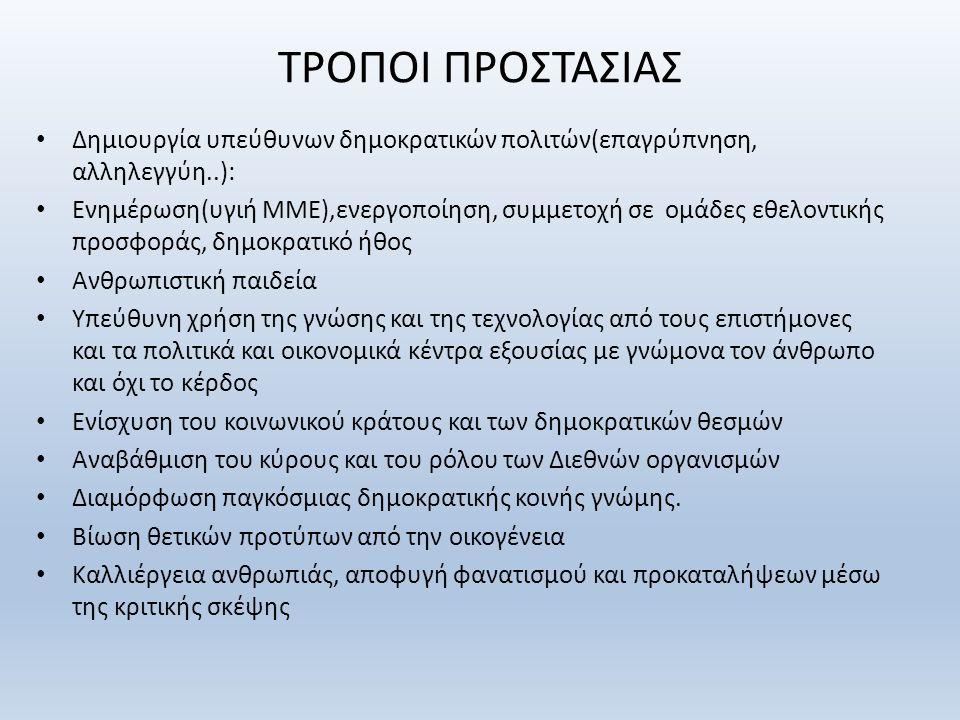 ΤΡΟΠΟΙ ΠΡΟΣΤΑΣΙΑΣ Δημιουργία υπεύθυνων δημοκρατικών πολιτών(επαγρύπνηση, αλληλεγγύη..): Ενημέρωση(υγιή ΜΜΕ),ενεργοποίηση, συμμετοχή σε ομάδες εθελοντικής προσφοράς, δημοκρατικό ήθος Ανθρωπιστική παιδεία Υπεύθυνη χρήση της γνώσης και της τεχνολογίας από τους επιστήμονες και τα πολιτικά και οικονομικά κέντρα εξουσίας με γνώμονα τον άνθρωπο και όχι το κέρδος Ενίσχυση του κοινωνικού κράτους και των δημοκρατικών θεσμών Αναβάθμιση του κύρους και του ρόλου των Διεθνών οργανισμών Διαμόρφωση παγκόσμιας δημοκρατικής κοινής γνώμης.
