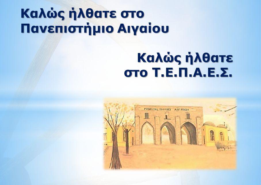 Καλώς ήλθατε στο Πανεπιστήμιο Αιγαίου Καλώς ήλθατε στο Τ.Ε.Π.Α.Ε.Σ.