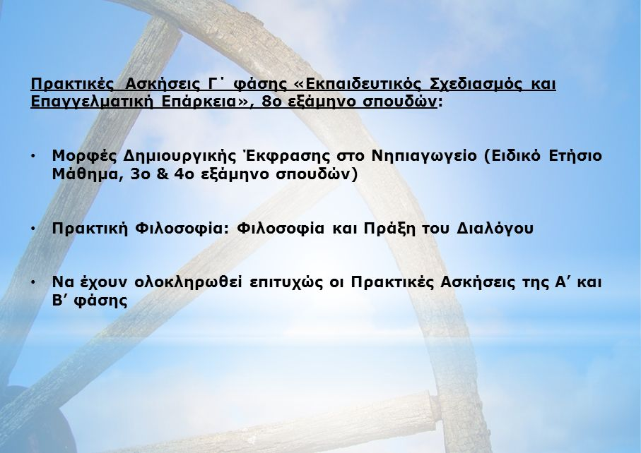 Πρακτικές Ασκήσεις Γ΄ φάσης «Εκπαιδευτικός Σχεδιασμός και Επαγγελματική Επάρκεια», 8ο εξάμηνο σπουδών: Μορφές Δημιουργικής Έκφρασης στο Νηπιαγωγείο (Ειδικό Ετήσιο Μάθημα, 3ο & 4ο εξάμηνο σπουδών) Πρακτική Φιλοσοφία: Φιλοσοφία και Πράξη του Διαλόγου Να έχουν ολοκληρωθεί επιτυχώς οι Πρακτικές Ασκήσεις της Α' και Β' φάσης