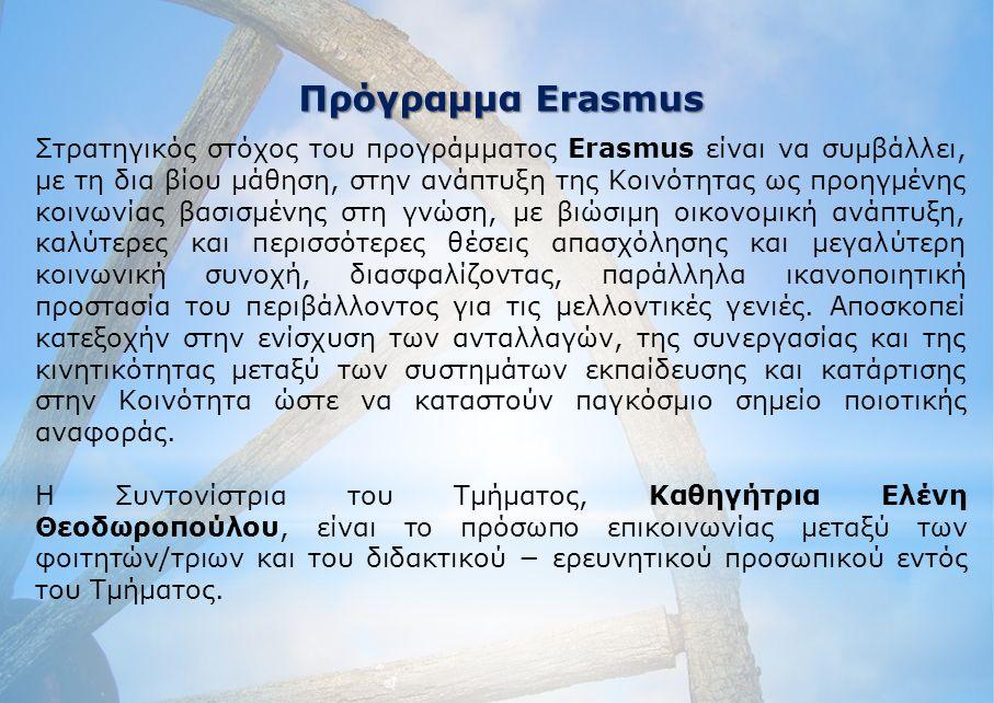 Πρόγραμμα Erasmus Στρατηγικός στόχος του προγράμματος Erasmus είναι να συμβάλλει, με τη δια βίου μάθηση, στην ανάπτυξη της Κοινότητας ως προηγμένης κοινωνίας βασισμένης στη γνώση, με βιώσιμη οικονομική ανάπτυξη, καλύτερες και περισσότερες θέσεις απασχόλησης και μεγαλύτερη κοινωνική συνοχή, διασφαλίζοντας, παράλληλα ικανοποιητική προστασία του περιβάλλοντος για τις μελλοντικές γενιές.