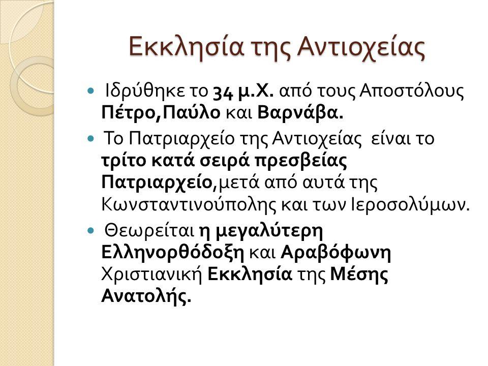 Εκκλησία της Αντιοχείας Ιδρύθηκε το 34 μ. Χ. από τους Αποστόλους Πέτρο, Παύλο και Βαρνάβα. Το Πατριαρχείο της Αντιοχείας είναι το τρίτο κατά σειρά πρε