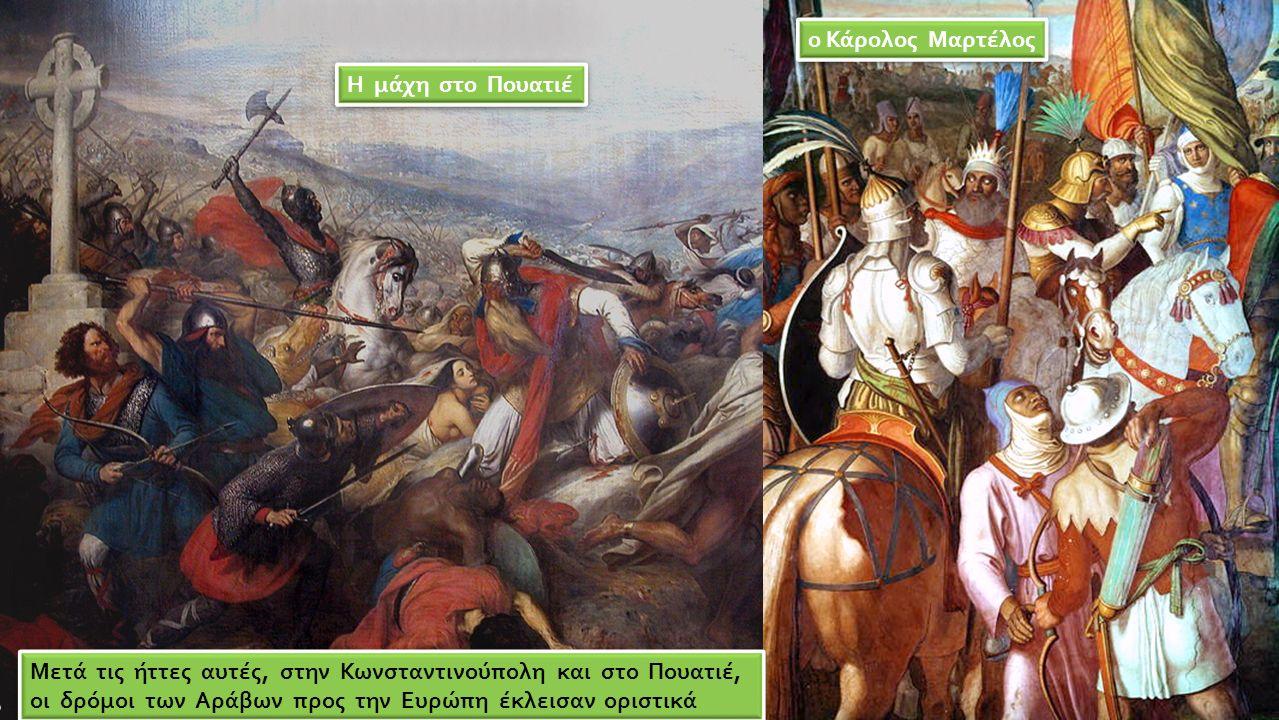Η μάχη στο Πουατιέ ο Κάρολος Μαρτέλος Μετά τις ήττες αυτές, στην Κωνσταντινούπολη και στο Πουατιέ, οι δρόμοι των Αράβων προς την Ευρώπη έκλεισαν οριστ