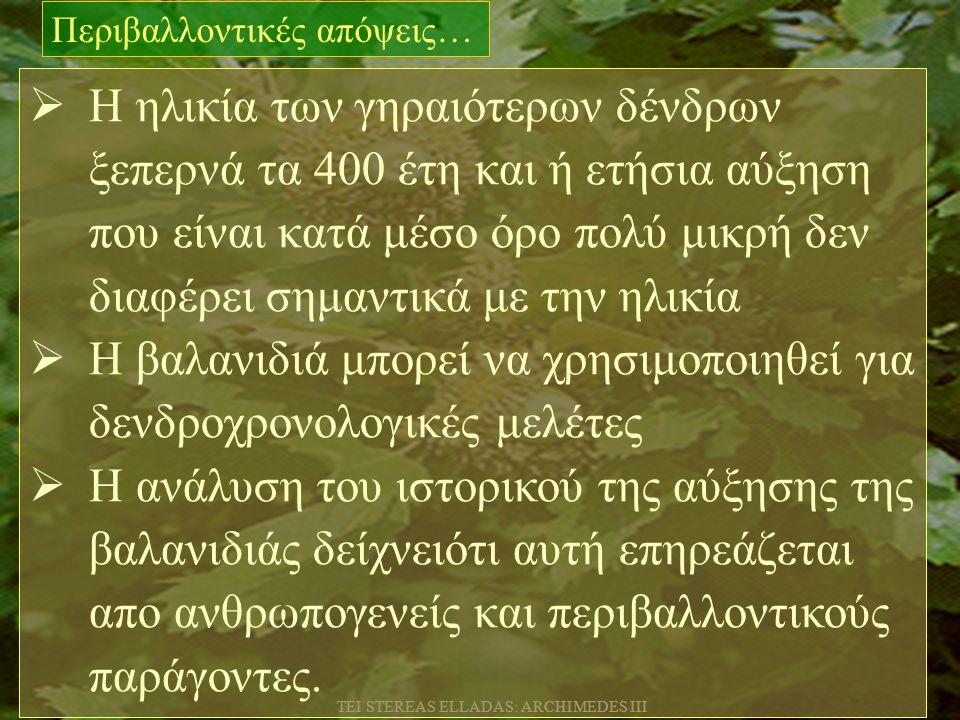 TEI STEREAS ELLADAS: ARCHIMEDES III  Η ηλικία των γηραιότερων δένδρων ξεπερνά τα 400 έτη και ή ετήσια αύξηση που είναι κατά μέσο όρο πολύ μικρή δεν διαφέρει σημαντικά με την ηλικία  Η βαλανιδιά μπορεί να χρησιμοποιηθεί για δενδροχρονολογικές μελέτες  Η ανάλυση του ιστορικού της αύξησης της βαλανιδιάς δείχνειότι αυτή επηρεάζεται απο ανθρωπογενείς και περιβαλλοντικούς παράγοντες.