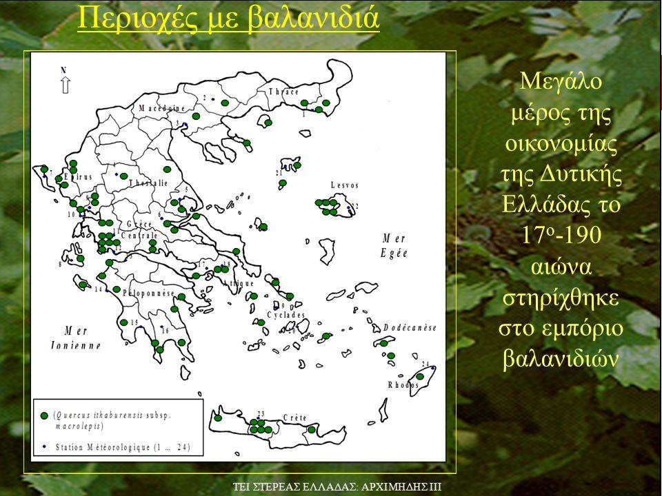 Περιοχές με βαλανιδιά Μεγάλο μέρος της οικονομίας της Δυτικής Ελλάδας το 17 ο -190 αιώνα στηρίχθηκε στο εμπόριο βαλανιδιών TEI ΣΤΕΡΕΑΣ ΕΛΛΑΔΑΣ: ΑΡΧΙΜΗΔΗΣ ΙΙΙ